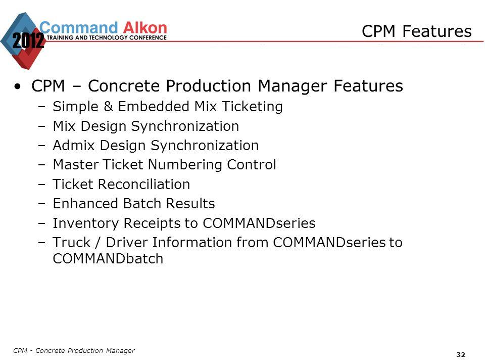 CPM - Concrete Production Manager 32 CPM Features CPM – Concrete Production Manager Features –Simple & Embedded Mix Ticketing –Mix Design Synchronizat
