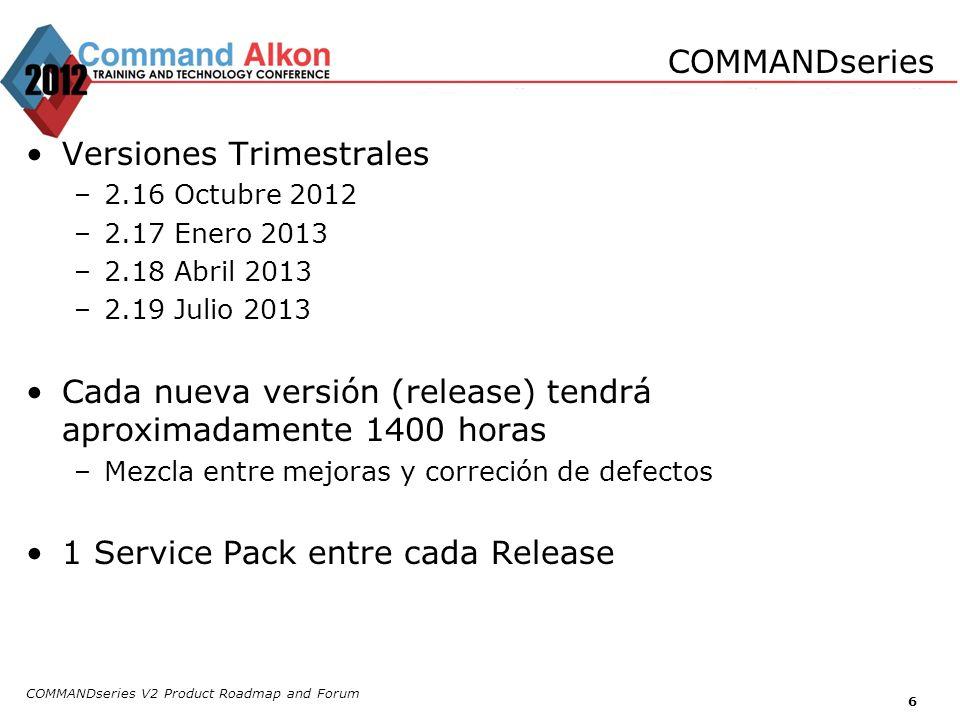 COMMANDseries V2 Product Roadmap and Forum 6 Versiones Trimestrales –2.16 Octubre 2012 –2.17 Enero 2013 –2.18 Abril 2013 –2.19 Julio 2013 Cada nueva v
