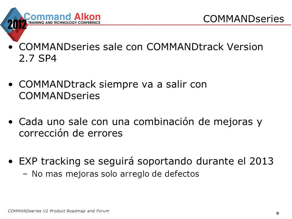 9 COMMANDseries sale con COMMANDtrack Version 2.7 SP4 COMMANDtrack siempre va a salir con COMMANDseries Cada uno sale con una combinación de mejoras y