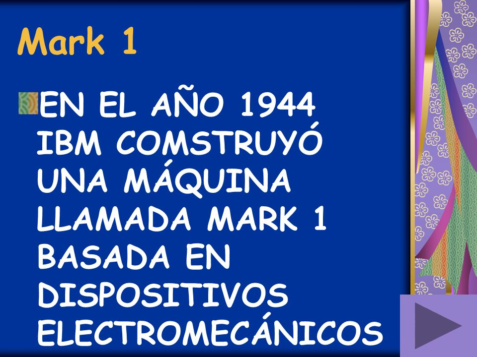 Mark 1 EN EL AÑO 1944 IBM COMSTRUYÓ UNA MÁQUINA LLAMADA MARK 1 BASADA EN DISPOSITIVOS ELECTROMECÁNICOS