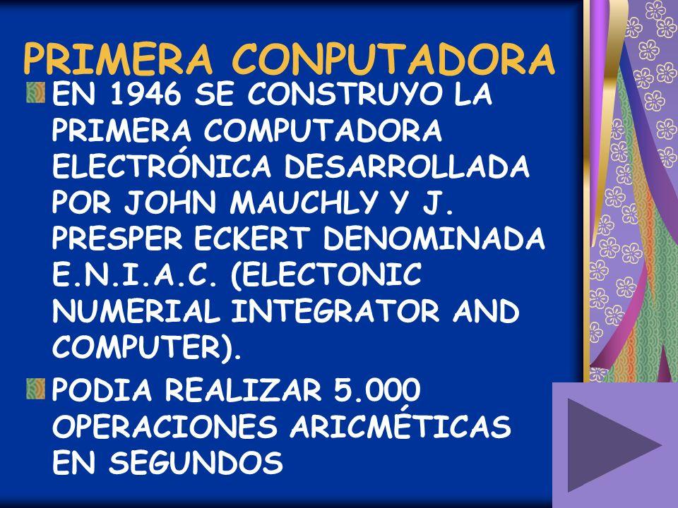 PRIMERA CONPUTADORA EN 1946 SE CONSTRUYO LA PRIMERA COMPUTADORA ELECTRÓNICA DESARROLLADA POR JOHN MAUCHLY Y J. PRESPER ECKERT DENOMINADA E.N.I.A.C. (E
