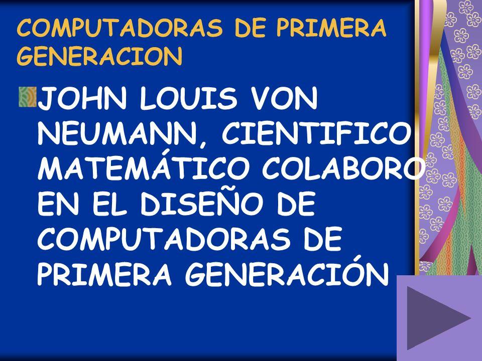 COMPUTADORAS DE PRIMERA GENERACION JOHN LOUIS VON NEUMANN, CIENTIFICO MATEMÁTICO COLABORO EN EL DISEÑO DE COMPUTADORAS DE PRIMERA GENERACIÓN