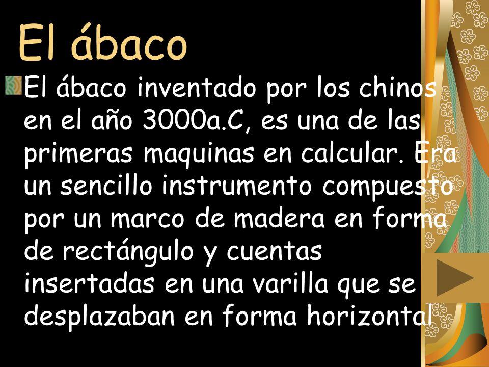 El ábaco El ábaco inventado por los chinos en el año 3000a.C, es una de las primeras maquinas en calcular. Era un sencillo instrumento compuesto por u