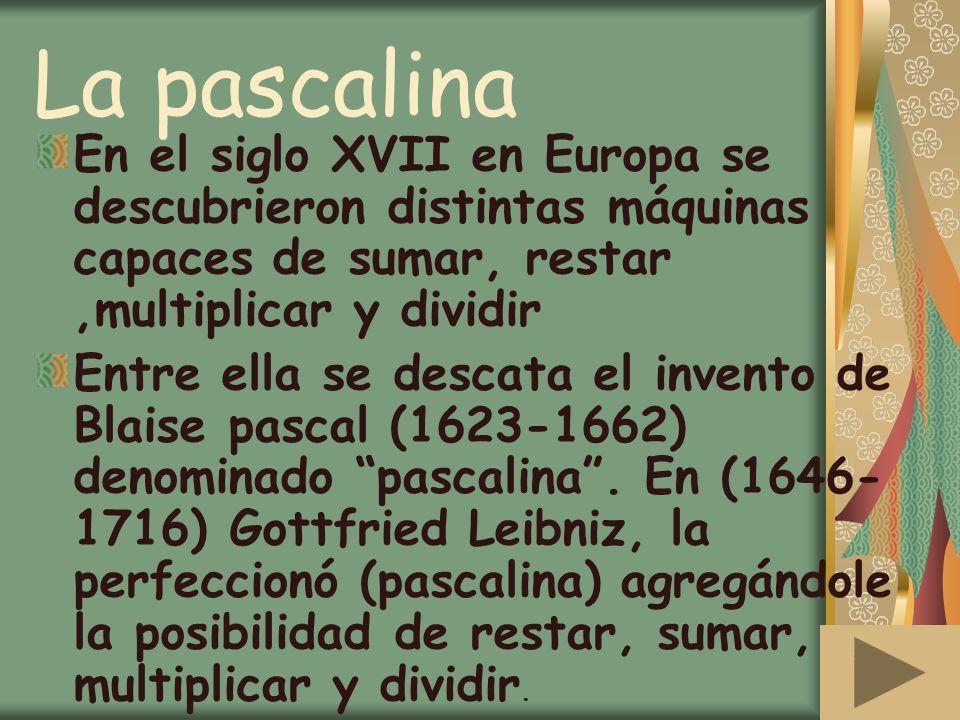 La pascalina En el siglo XVII en Europa se descubrieron distintas máquinas capaces de sumar, restar,multiplicar y dividir Entre ella se descata el inv