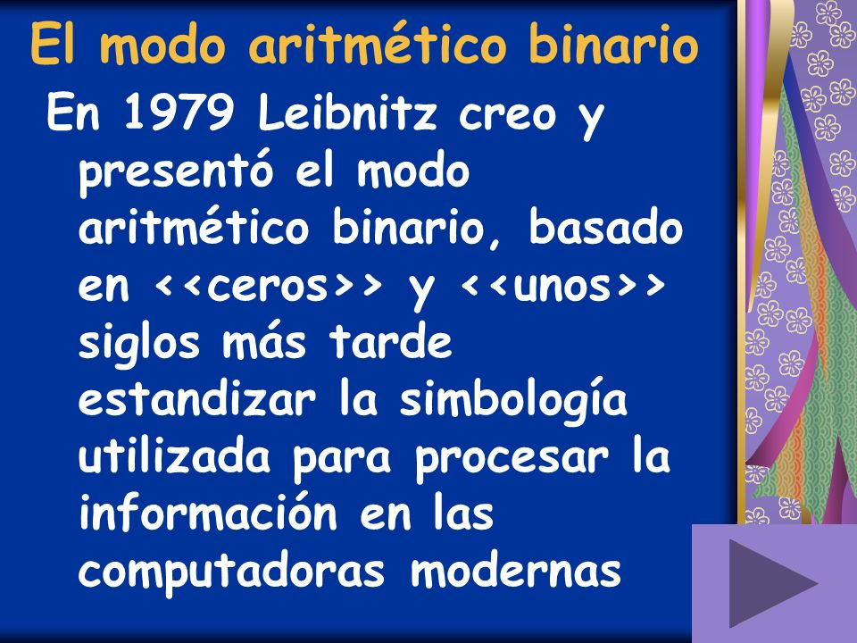 El modo aritmético binario En 1979 Leibnitz creo y presentó el modo aritmético binario, basado en > y > siglos más tarde estandizar la simbología util