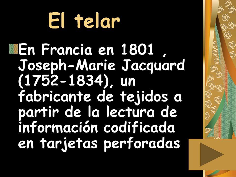 El telar En Francia en 1801, Joseph-Marie Jacquard (1752-1834), un fabricante de tejidos a partir de la lectura de información codificada en tarjetas