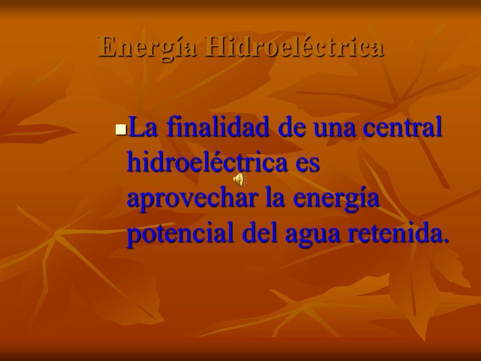 Energía Hidroeléctrica La finalidad de una central hidroeléctrica es aprovechar la energía potencial del agua retenida. La finalidad de una central hi