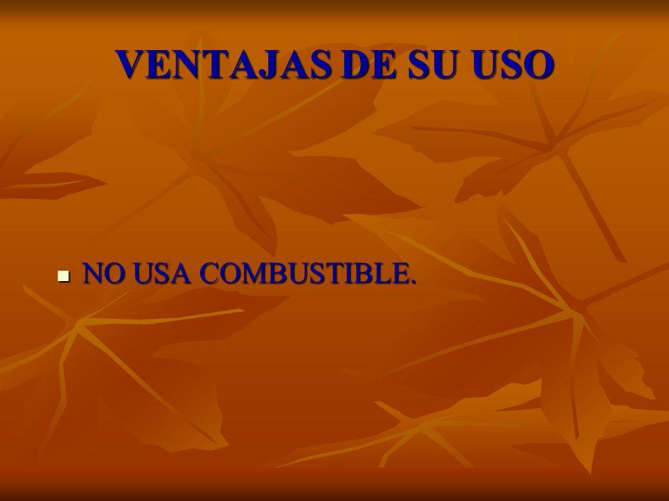 VENTAJAS DE SU USO NO USA COMBUSTIBLE. NO USA COMBUSTIBLE.