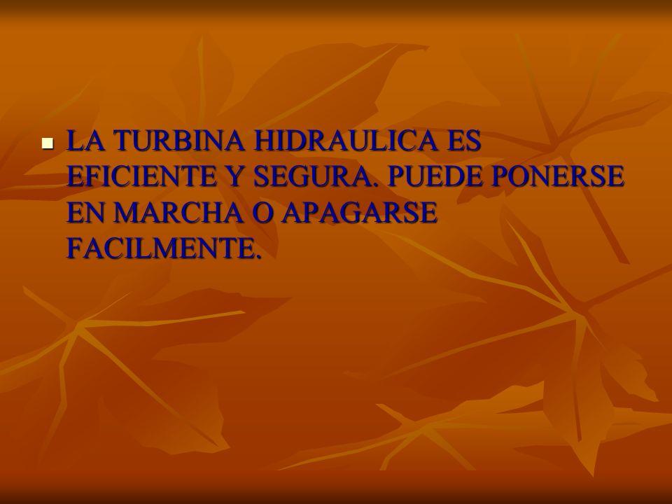 LA TURBINA HIDRAULICA ES EFICIENTE Y SEGURA. PUEDE PONERSE EN MARCHA O APAGARSE FACILMENTE. LA TURBINA HIDRAULICA ES EFICIENTE Y SEGURA. PUEDE PONERSE