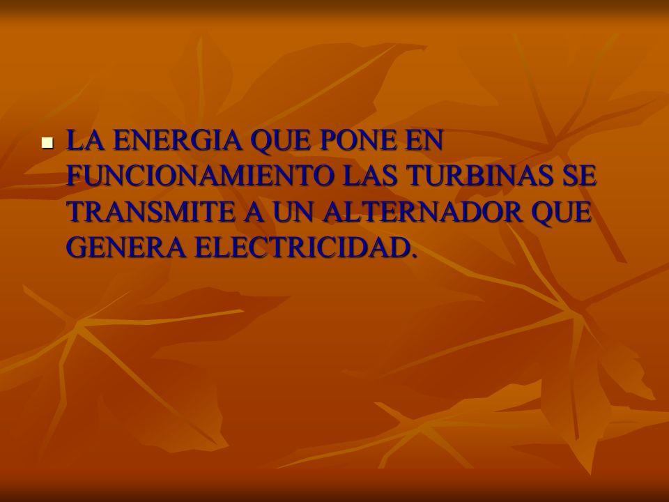 LA ENERGIA QUE PONE EN FUNCIONAMIENTO LAS TURBINAS SE TRANSMITE A UN ALTERNADOR QUE GENERA ELECTRICIDAD. LA ENERGIA QUE PONE EN FUNCIONAMIENTO LAS TUR