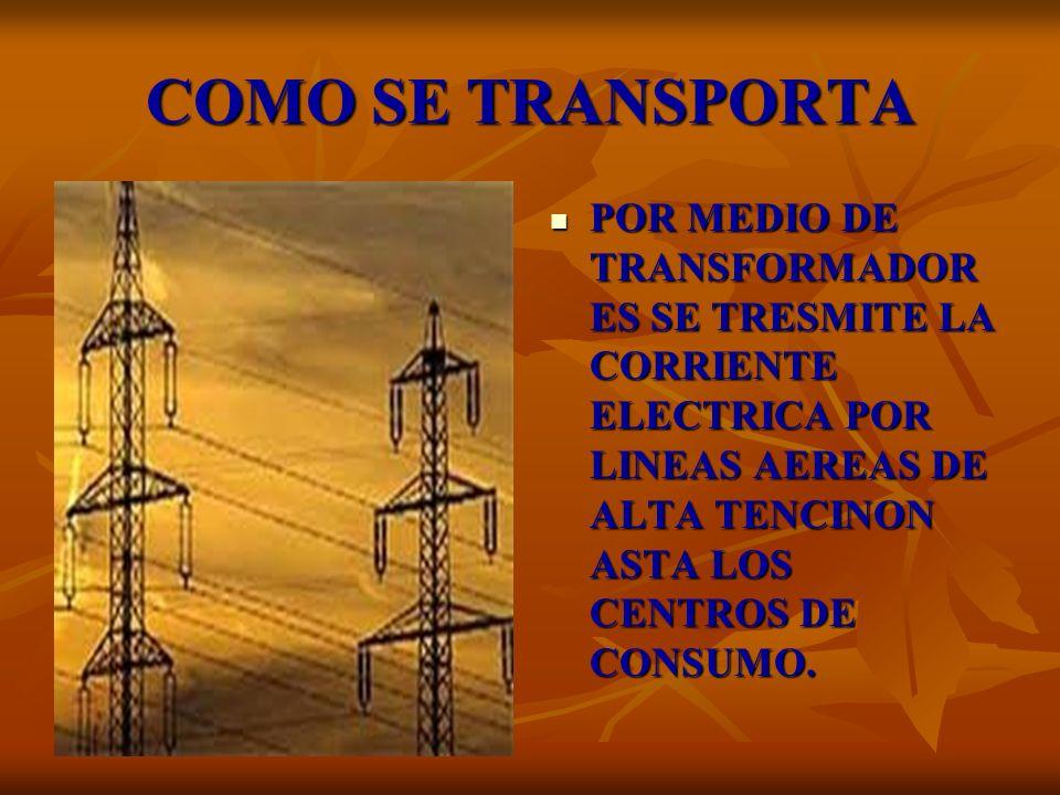 COMO SE TRANSPORTA POR MEDIO DE TRANSFORMADOR ES SE TRESMITE LA CORRIENTE ELECTRICA POR LINEAS AEREAS DE ALTA TENCINON ASTA LOS CENTROS DE CONSUMO. PO