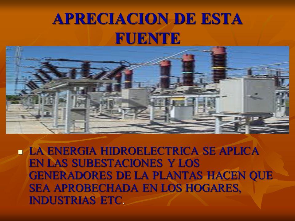 APRECIACION DE ESTA FUENTE LA ENERGIA HIDROELECTRICA SE APLICA EN LAS SUBESTACIONES Y LOS GENERADORES DE LA PLANTAS HACEN QUE SEA APROBECHADA EN LOS H