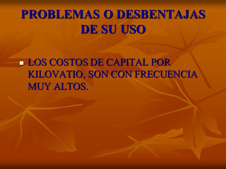 PROBLEMAS O DESBENTAJAS DE SU USO LOS COSTOS DE CAPITAL POR KILOVATIO, SON CON FRECUENCIA MUY ALTOS. LOS COSTOS DE CAPITAL POR KILOVATIO, SON CON FREC