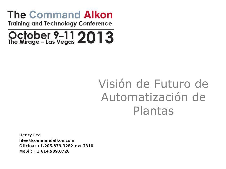 Visión de Futuro de Automatización de Plantas Henry Lee hlee@commandalkon.com Oficina: +1.205.879.3282 ext 2310 Mobil: +1.614.989.8726