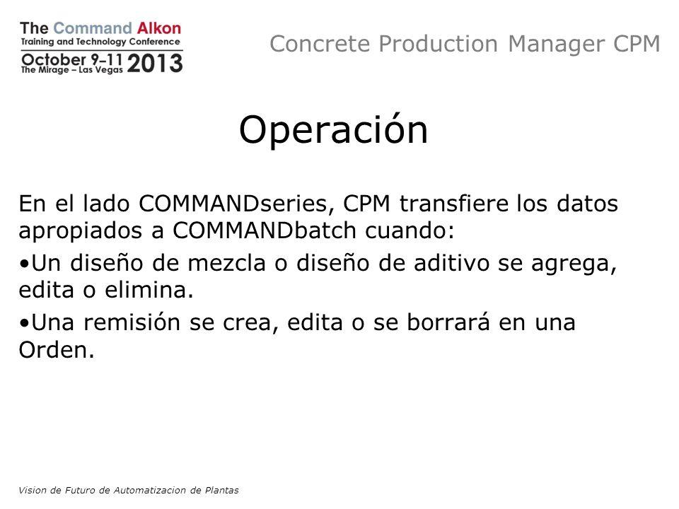 Concrete Production Manager CPM Operación En el lado COMMANDseries, CPM transfiere los datos apropiados a COMMANDbatch cuando: Un diseño de mezcla o d