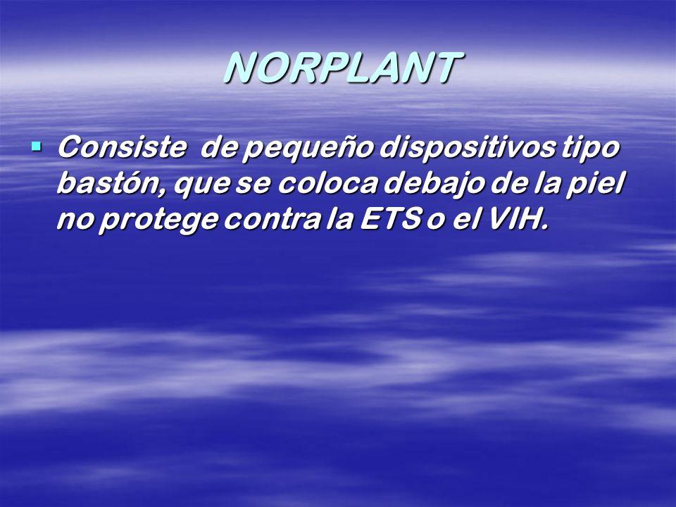 NORPLANT Consiste de pequeño dispositivos tipo bastón, que se coloca debajo de la piel no protege contra la ETS o el VIH. Consiste de pequeño disposit