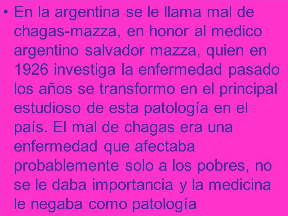 En la argentina se le llama mal de chagas-mazza, en honor al medico argentino salvador mazza, quien en 1926 investiga la enfermedad pasado los años se