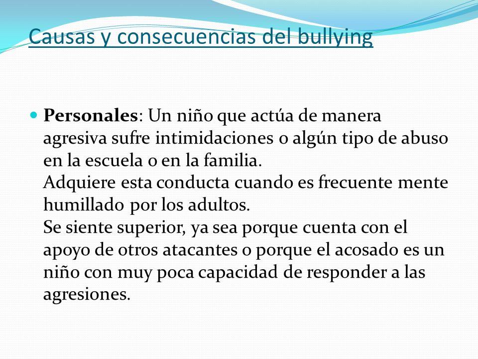 Causas y consecuencias del bullying Personales: Un niño que actúa de manera agresiva sufre intimidaciones o algún tipo de abuso en la escuela o en la