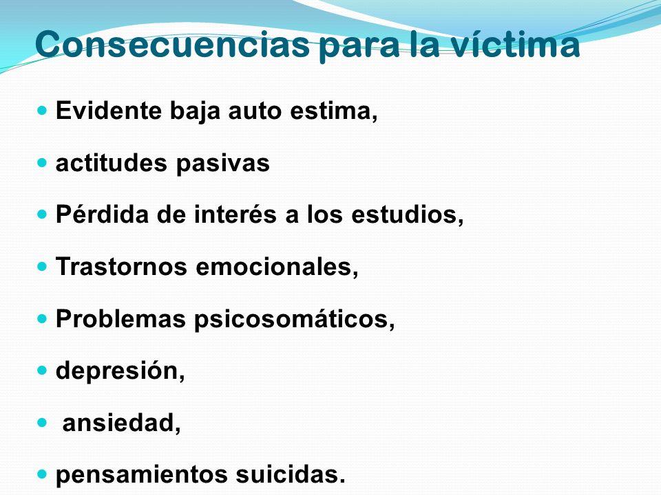 Consecuencias para la víctima Evidente baja auto estima, actitudes pasivas Pérdida de interés a los estudios, Trastornos emocionales, Problemas psicos