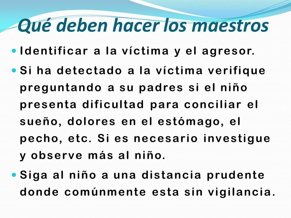 Qué deben hacer los maestros Identificar a la víctima y el agresor. Si ha detectado a la víctima verifique preguntando a su padres si el niño presenta