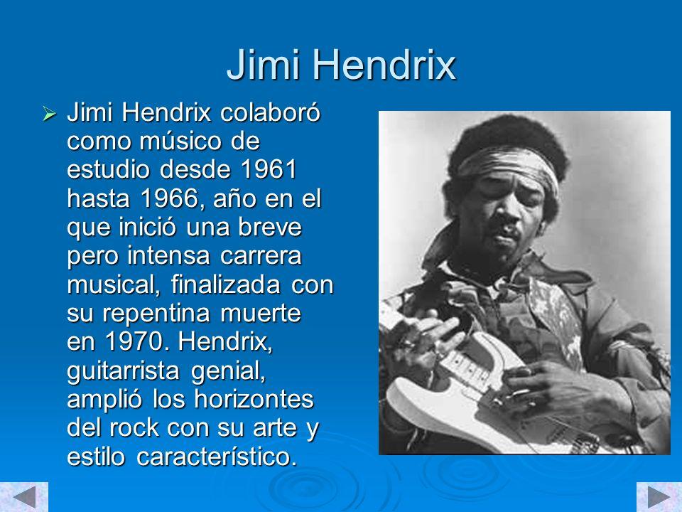 Jimi Hendrix Jimi Hendrix colaboró como músico de estudio desde 1961 hasta 1966, año en el que inició una breve pero intensa carrera musical, finalizada con su repentina muerte en 1970.