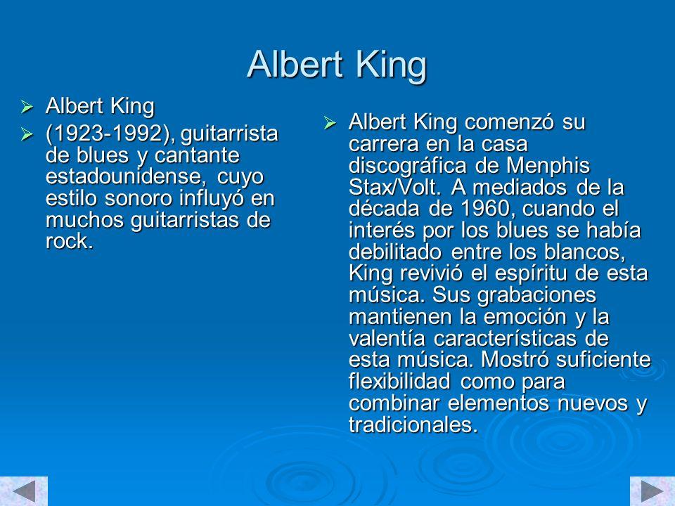 Albert King Albert King Albert King (1923-1992), guitarrista de blues y cantante estadounidense, cuyo estilo sonoro influyó en muchos guitarristas de rock.