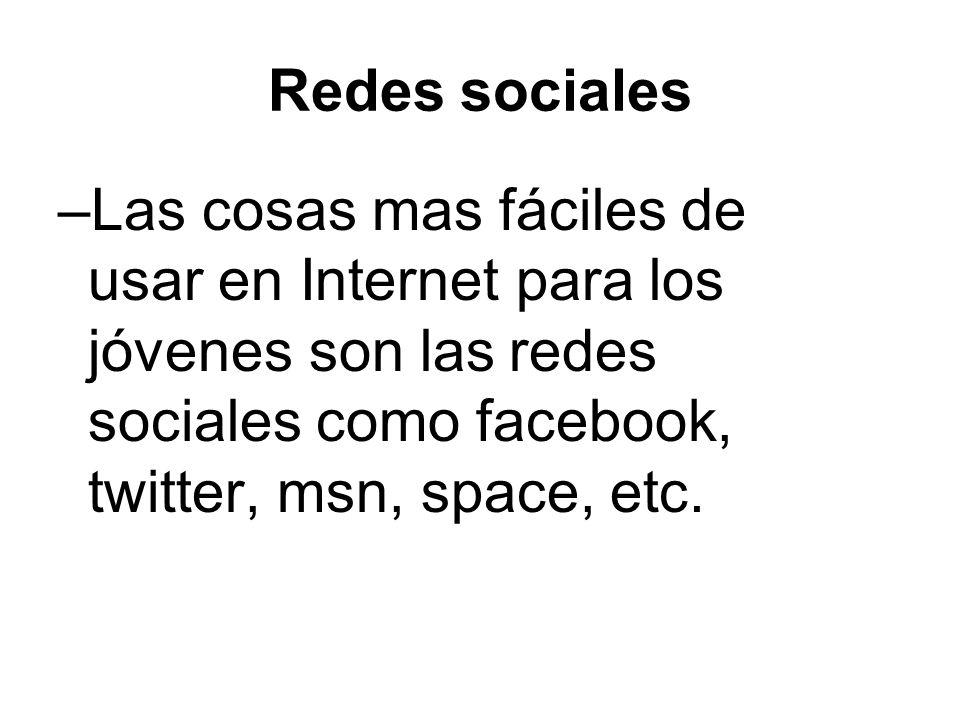 Redes sociales –Las cosas mas fáciles de usar en Internet para los jóvenes son las redes sociales como facebook, twitter, msn, space, etc.