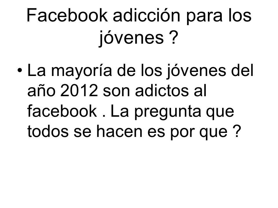 Facebook adicción para los jóvenes ? La mayoría de los jóvenes del año 2012 son adictos al facebook. La pregunta que todos se hacen es por que ?