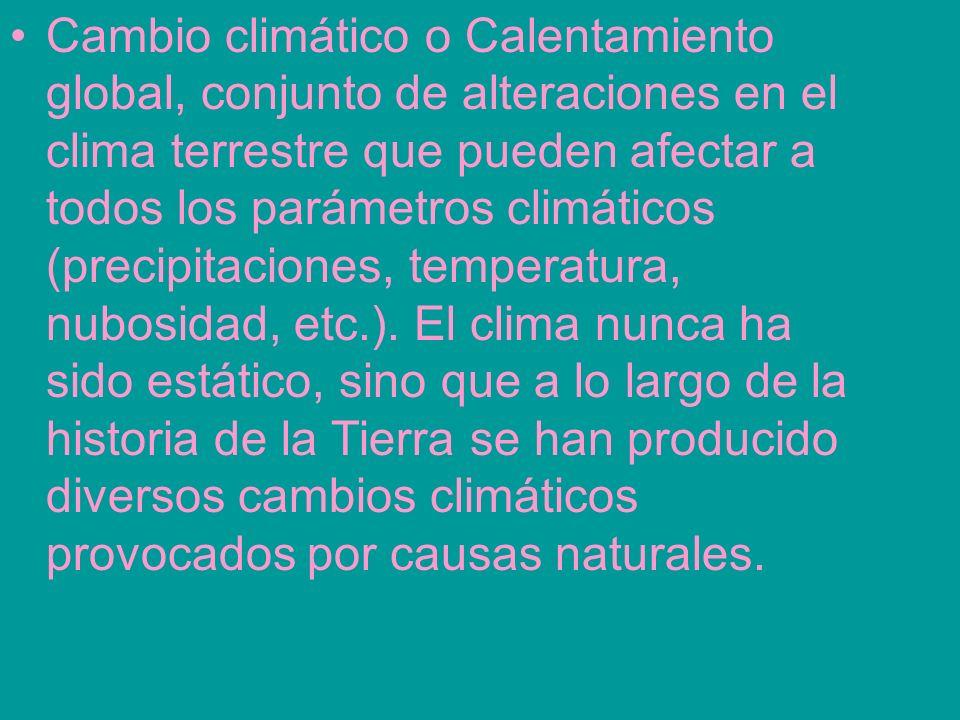 Cambio climático o Calentamiento global, conjunto de alteraciones en el clima terrestre que pueden afectar a todos los parámetros climáticos (precipitaciones, temperatura, nubosidad, etc.).