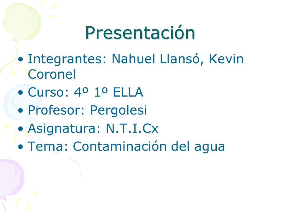 Presentación Integrantes: Nahuel Llansó, Kevin Coronel Curso: 4º 1º ELLA Profesor: Pergolesi Asignatura: N.T.I.Cx Tema: Contaminación del agua