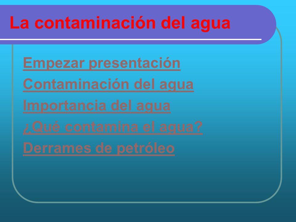 La contaminación del agua Empezar presentación Contaminación del agua Importancia del agua ¿Qué contamina el agua? Derrames de petróleo