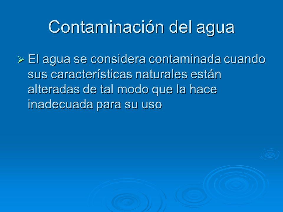 Contaminación del agua El agua se considera contaminada cuando sus características naturales están alteradas de tal modo que la hace inadecuada para s