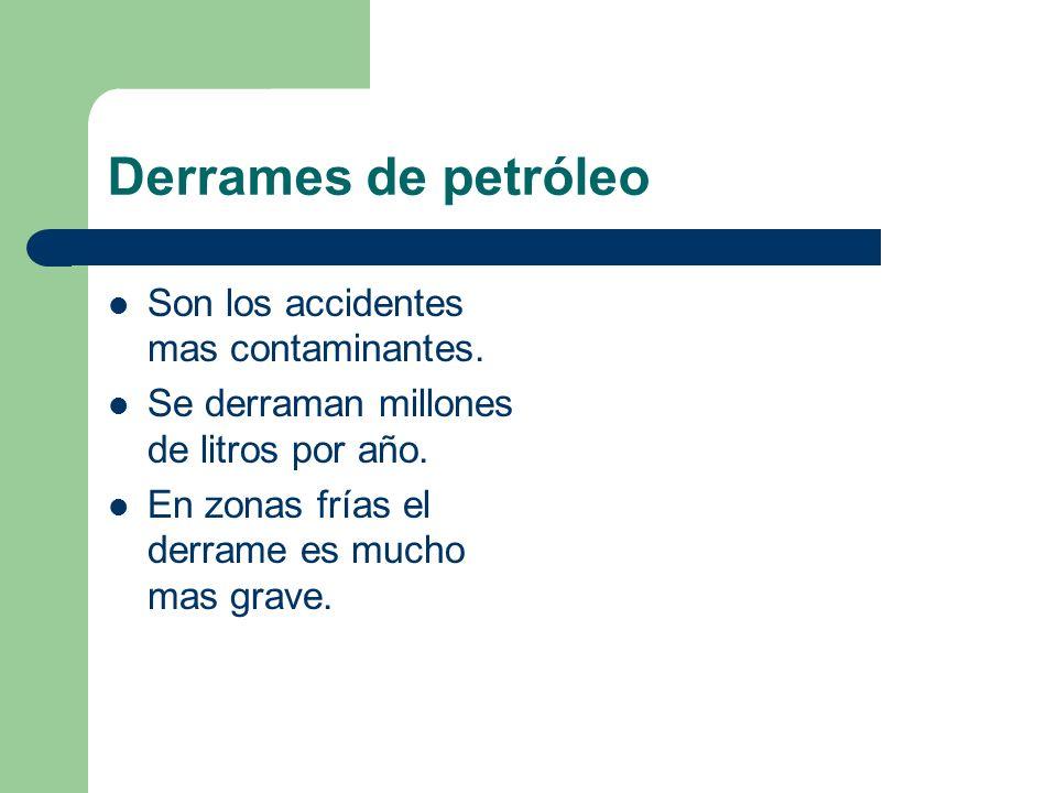 Derrames de petróleo Son los accidentes mas contaminantes. Se derraman millones de litros por año. En zonas frías el derrame es mucho mas grave.