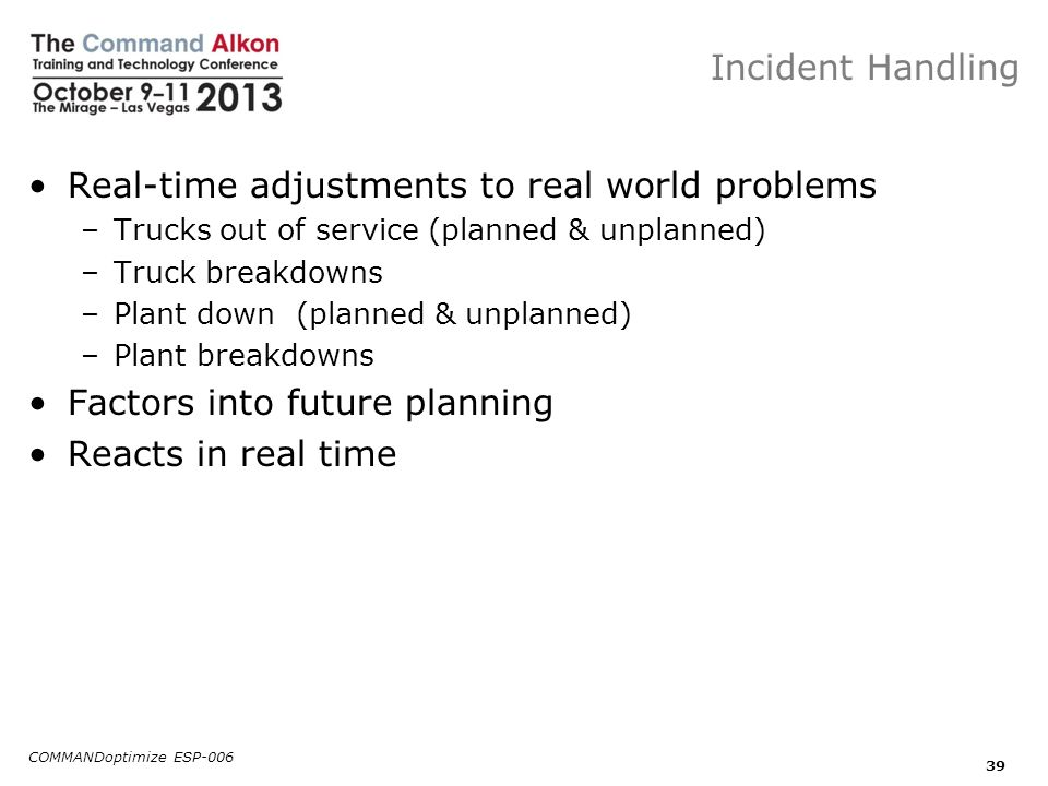 Incident Handling Real-time adjustments to real world problems –Trucks out of service (planned & unplanned) –Truck breakdowns –Plant down (planned & u