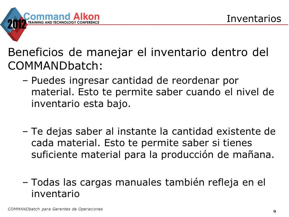 COMMANDbatch para Gerentes de Operaciones 9 Inventarios Beneficios de manejar el inventario dentro del COMMANDbatch: –Puedes ingresar cantidad de reor