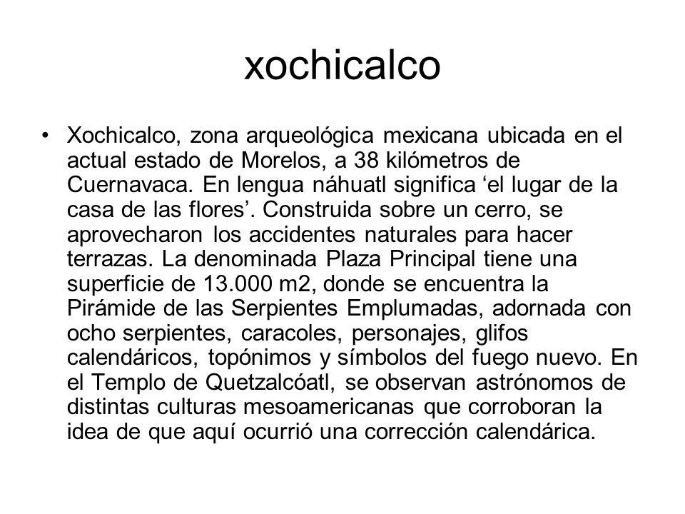 xochicalco Xochicalco, zona arqueológica mexicana ubicada en el actual estado de Morelos, a 38 kilómetros de Cuernavaca. En lengua náhuatl significa e