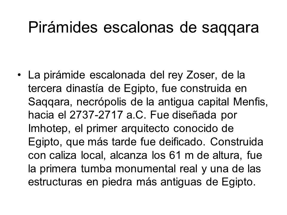 Pirámides escalonas de saqqara La pirámide escalonada del rey Zoser, de la tercera dinastía de Egipto, fue construida en Saqqara, necrópolis de la ant