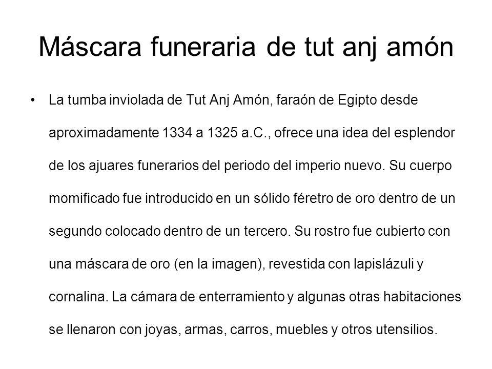 Máscara funeraria de tut anj amón La tumba inviolada de Tut Anj Amón, faraón de Egipto desde aproximadamente 1334 a 1325 a.C., ofrece una idea del esp