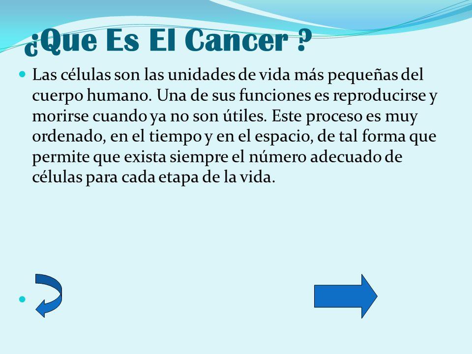 ¿Que Es El Cancer ? Las células son las unidades de vida más pequeñas del cuerpo humano. Una de sus funciones es reproducirse y morirse cuando ya no s