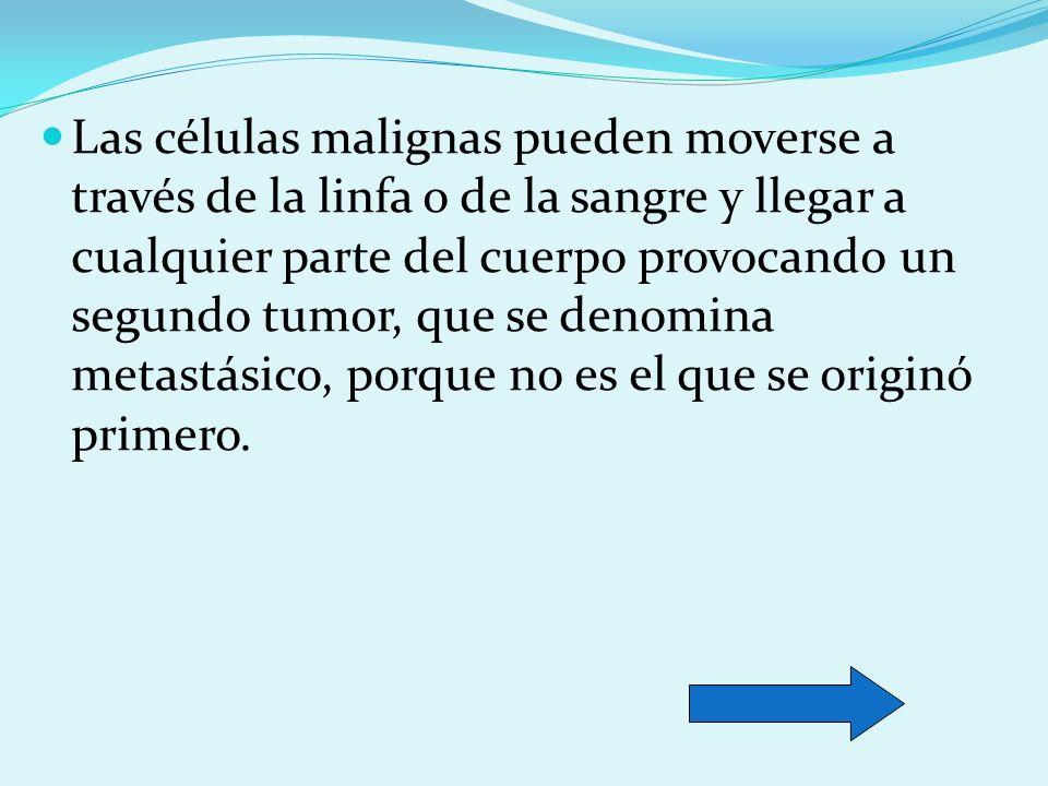 Las células malignas pueden moverse a través de la linfa o de la sangre y llegar a cualquier parte del cuerpo provocando un segundo tumor, que se deno