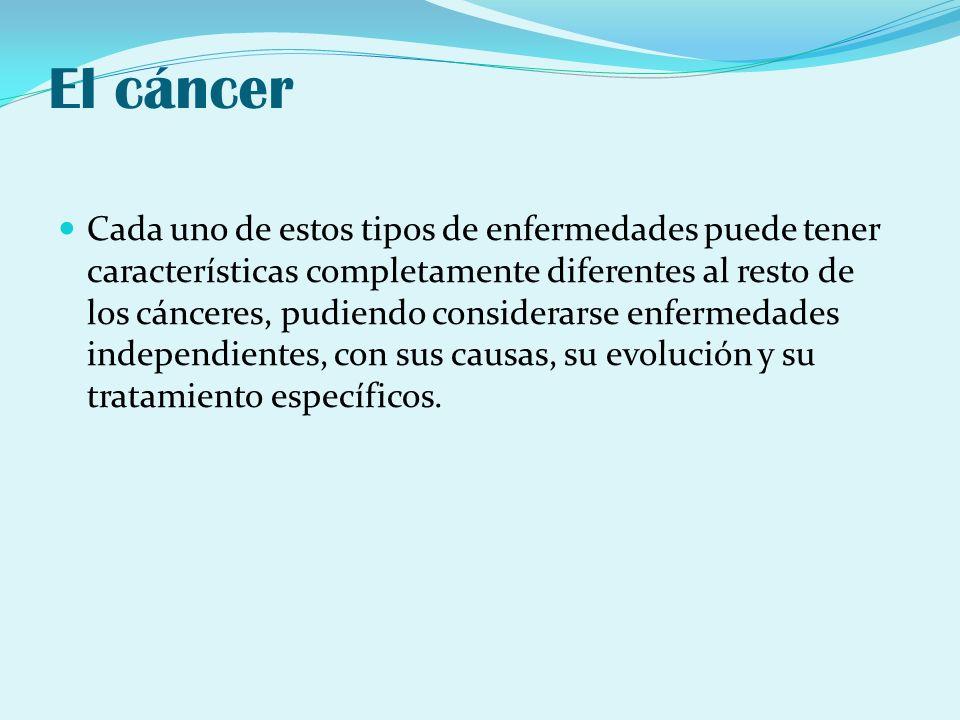 El cáncer Cada uno de estos tipos de enfermedades puede tener características completamente diferentes al resto de los cánceres, pudiendo considerarse
