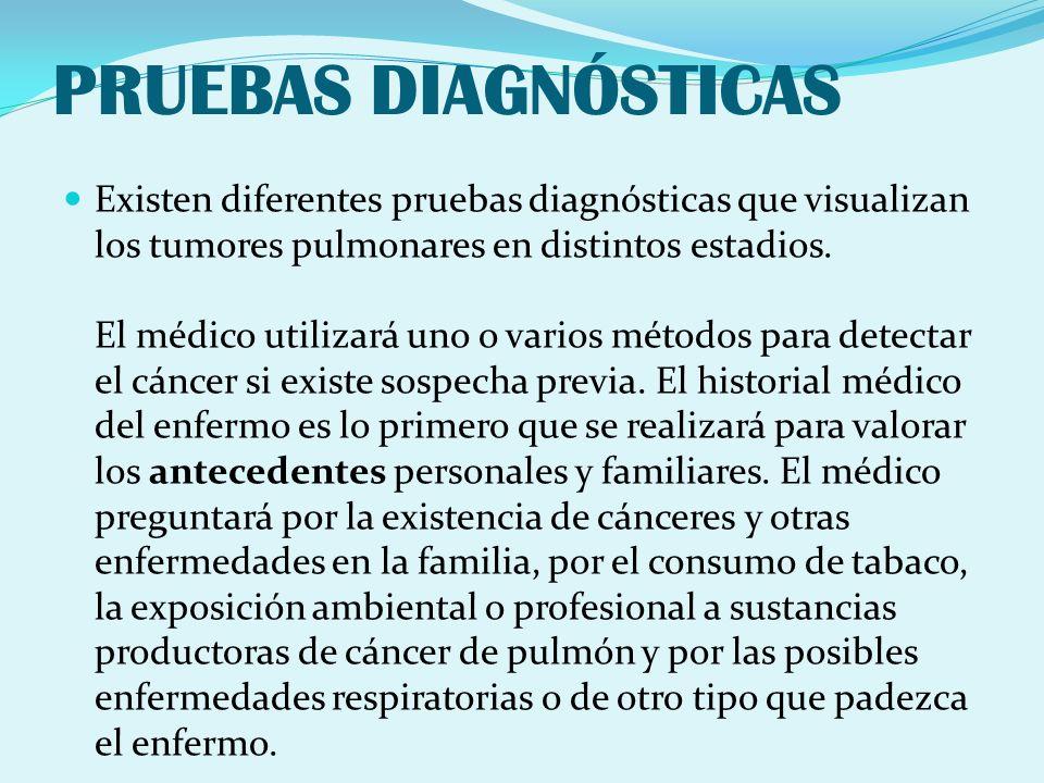PRUEBAS DIAGNÓSTICAS Existen diferentes pruebas diagnósticas que visualizan los tumores pulmonares en distintos estadios. El médico utilizará uno o va