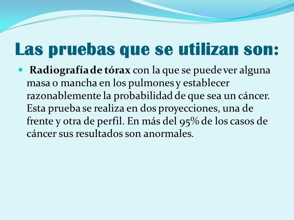 Las pruebas que se utilizan son: Radiografía de tórax con la que se puede ver alguna masa o mancha en los pulmones y establecer razonablemente la prob