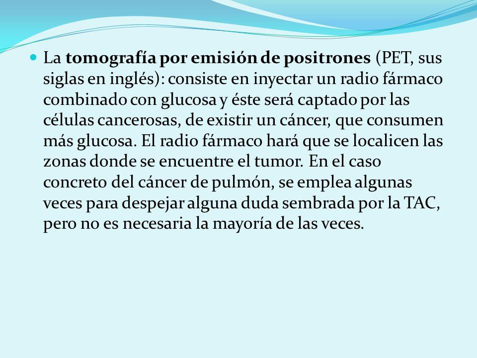 La tomografía por emisión de positrones (PET, sus siglas en inglés): consiste en inyectar un radio fármaco combinado con glucosa y éste será captado p