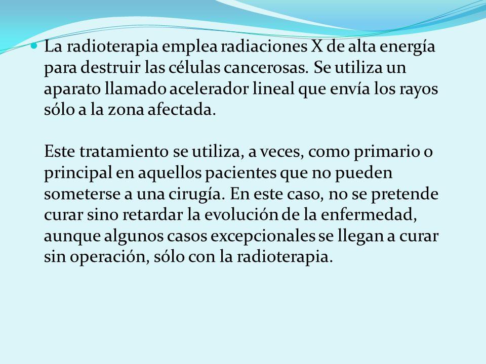 La radioterapia emplea radiaciones X de alta energía para destruir las células cancerosas. Se utiliza un aparato llamado acelerador lineal que envía l
