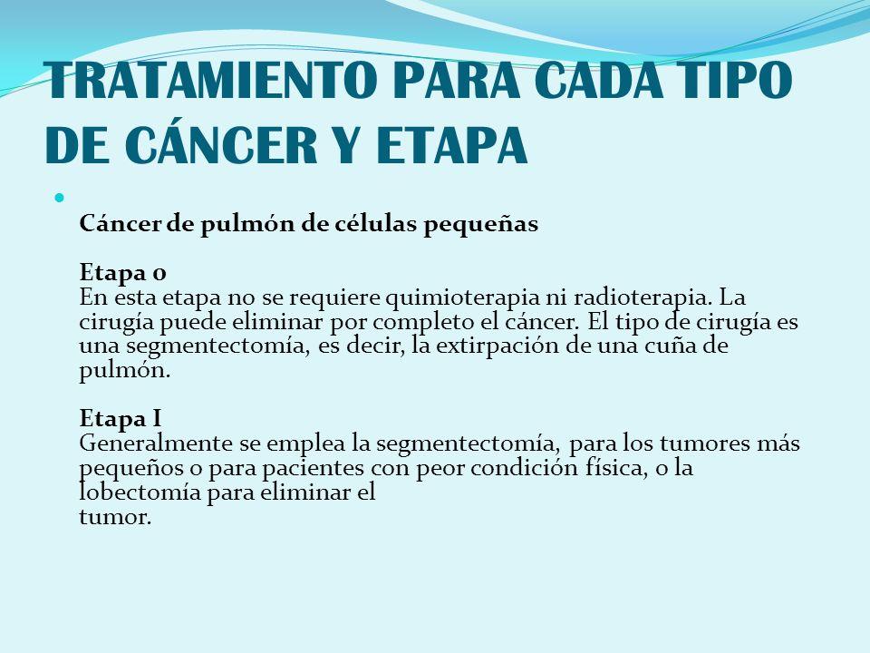 TRATAMIENTO PARA CADA TIPO DE CÁNCER Y ETAPA Cáncer de pulmón de células pequeñas Etapa 0 En esta etapa no se requiere quimioterapia ni radioterapia.
