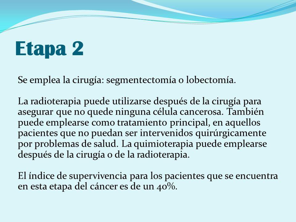 Etapa 2 Se emplea la cirugía: segmentectomía o lobectomía. La radioterapia puede utilizarse después de la cirugía para asegurar que no quede ninguna c