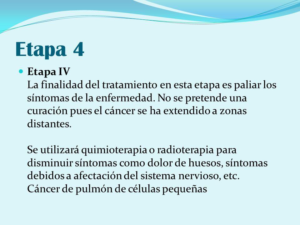 Etapa 4 Etapa IV La finalidad del tratamiento en esta etapa es paliar los síntomas de la enfermedad. No se pretende una curación pues el cáncer se ha