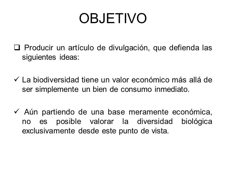 OBJETIVO Producir un artículo de divulgación, que defienda las siguientes ideas: La biodiversidad tiene un valor económico más allá de ser simplemente