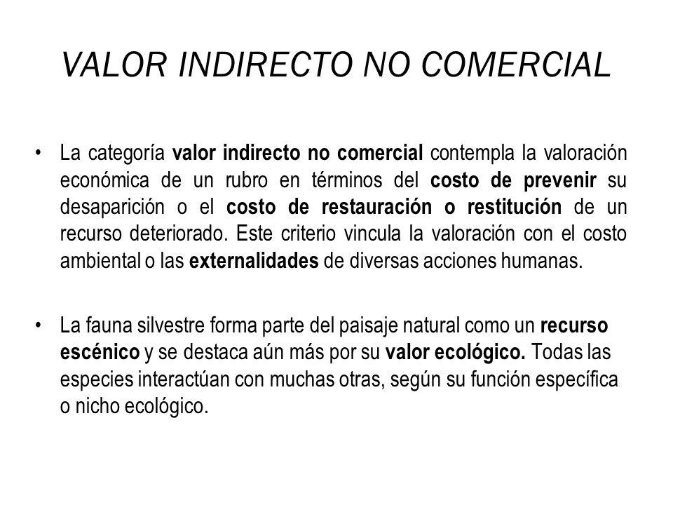 La categoría valor indirecto no comercial contempla la valoración económica de un rubro en términos del costo de prevenir su desaparición o el costo d